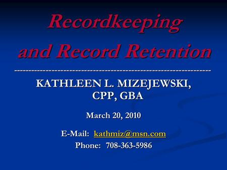 Recordkeeping and Record Retention ------------------------------------------------------------------- KATHLEEN L. MIZEJEWSKI, CPP, GBA March 20, 2010.