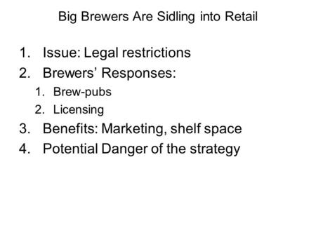 Big Brewers Are Sidling into Retail 1.Issue: Legal restrictions 2.Brewers' Responses: 1.Brew-pubs 2.Licensing 3.Benefits: Marketing, shelf space 4.Potential.