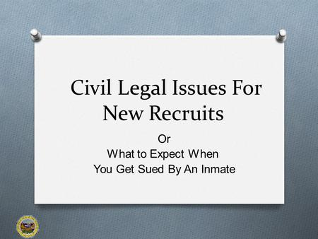 Civil Legal Issues For New Recruits Or What to Expect When You Get Sued By An Inmate.