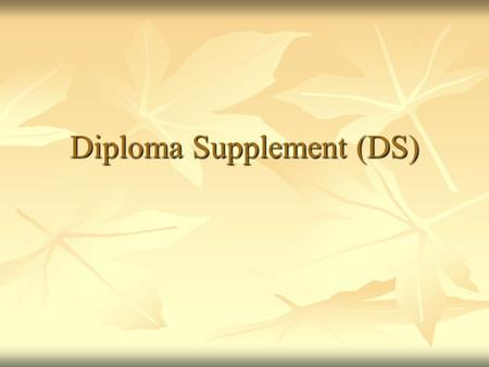 Diploma Supplement (DS). What is? The Diploma Supplement (DS) is a document accompanying a higher education diploma, providing a standardised description.