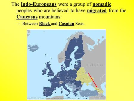 The Indo-Europeans were a group of nomadic peoples who are believed to have migrated from the Caucasus mountains –Between Black and Caspian Seas.
