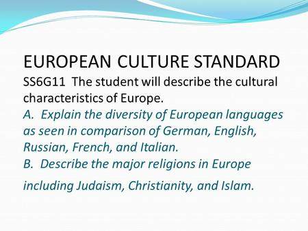 EUROPEAN CULTURE STANDARD SS6G11 The student will describe the cultural characteristics of Europe. A. Explain the diversity of European languages as seen.