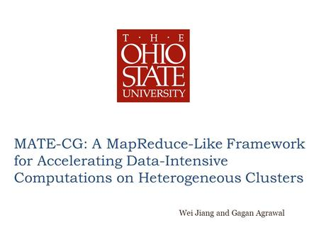 MATE-CG: A MapReduce-Like Framework for Accelerating Data-Intensive Computations on Heterogeneous Clusters Wei Jiang and Gagan Agrawal.