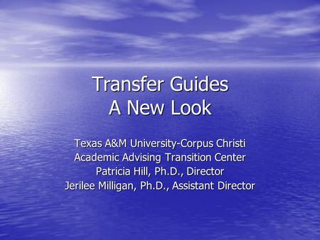 Transfer Guides A New Look Texas A&M University-Corpus Christi Academic Advising Transition Center Patricia Hill, Ph.D., Director Jerilee Milligan, Ph.D.,