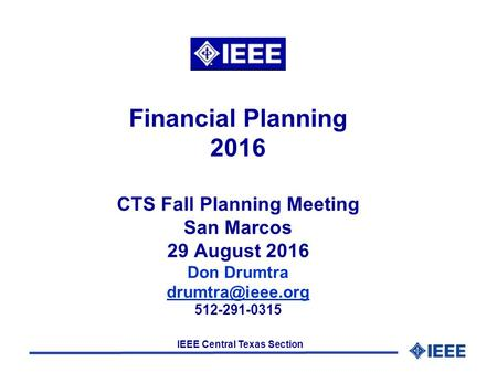 IEEE Central Texas Section Financial Planning 2016 CTS Fall Planning Meeting San Marcos 29 August 2016 Don Drumtra 512-291-0315