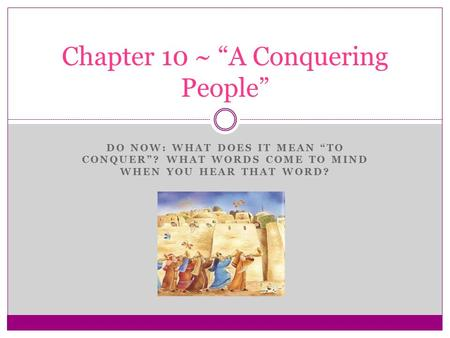 "DO NOW: WHAT DOES IT MEAN ""TO CONQUER""? WHAT WORDS COME TO MIND WHEN YOU HEAR THAT WORD? Chapter 10 ~ ""A Conquering People"""