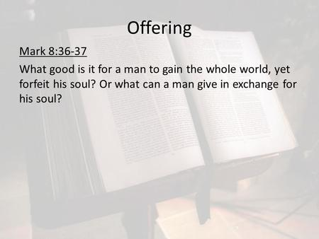 Offering Mark 8:36-37 What good is it for a man to gain the whole world, yet forfeit his soul? Or what can a man give in exchange for his soul?