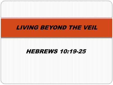HEBREWS 10:19-25 LIVING BEYOND THE VEIL. THE OLD COVENANT SANCTUARY – HEBREWS 9 The outer court and the inner court. The Holiest of all was the place.