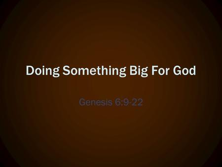 Doing Something Big For God Genesis 6:9-22. Noah's Not Just for kids (Video)