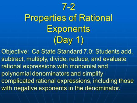 7-2 Properties of Rational Exponents (Day 1) Objective: Ca State Standard 7.0: Students add, subtract, multiply, divide, reduce, and evaluate rational.