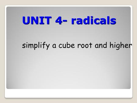 UNIT 4- radicals simplify a cube root and higher.