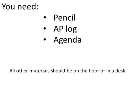 You need: Pencil AP log Agenda All other materials should be on the floor or in a desk.