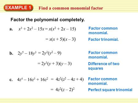 EXAMPLE 1 Find a common monomial factor Factor the polynomial completely. a. x 3 + 2x 2 – 15x Factor common monomial. = x(x + 5)(x – 3 ) Factor trinomial.