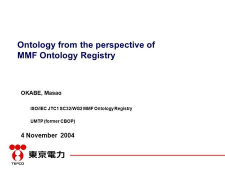 Ontology from the perspective of MMF Ontology Registry OKABE, Masao ISO/IEC JTC1 SC32/WG2 MMF Ontology Registry UMTP (former CBOP) 4 November 2004.