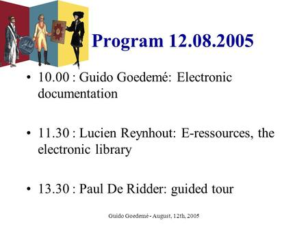 Guido Goedemé - August, 12th, 2005 Program 12.08.2005 10.00 : Guido Goedemé: Electronic documentation 11.30 : Lucien Reynhout: E-ressources, the electronic.