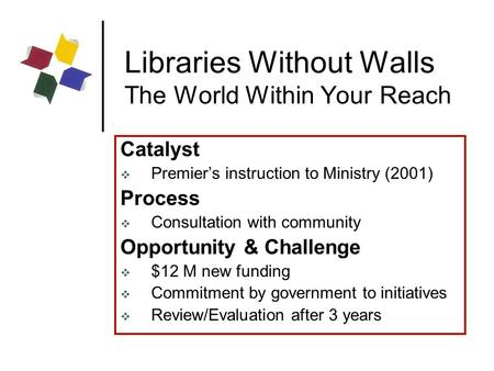 Libraries Without Walls The World Within Your Reach Catalyst  Premier's instruction to Ministry (2001) Process  Consultation with community Opportunity.