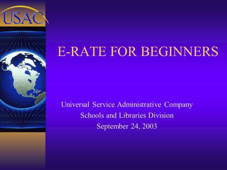 E-RATE FOR BEGINNERS Universal Service Administrative Company Schools and Libraries Division September 24, 2003.