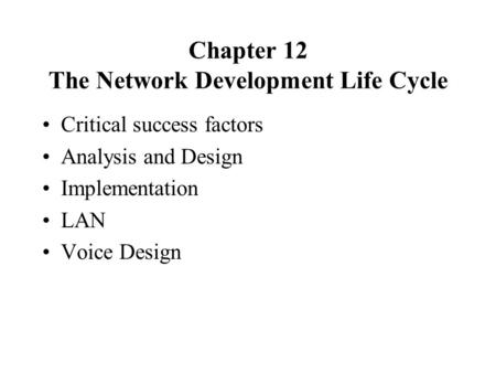 Chapter 12 The Network Development Life Cycle Critical success factors Analysis and Design Implementation LAN Voice Design.