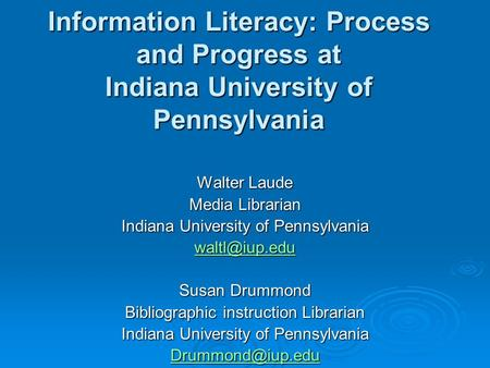 Information Literacy: Process and Progress at Indiana University of Pennsylvania Walter Laude Media Librarian Indiana University of Pennsylvania