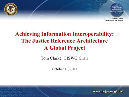 United States Department of Justice www.it.ojp.gov/global Achieving Information Interoperability: The Justice Reference Architecture A Global Project Tom.