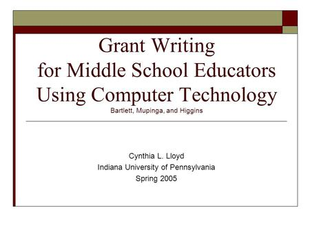 Grant Writing for Middle School Educators Using Computer Technology Bartlett, Mupinga, and Higgins Cynthia L. Lloyd Indiana University of Pennsylvania.