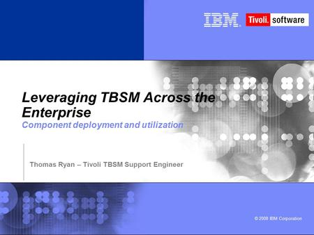 © 2008 IBM Corporation Leveraging TBSM Across the Enterprise Component deployment and utilization Thomas Ryan – Tivoli TBSM Support Engineer.