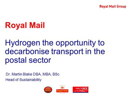 Royal Mail Hydrogen the opportunity to decarbonise transport in the postal sector Dr. Martin Blake DBA, MBA, BSc Head of Sustainability.