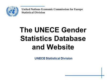 United Nations Economic Commission for Europe Statistical Division The UNECE Gender Statistics Database and Website UNECE Statistical Division.
