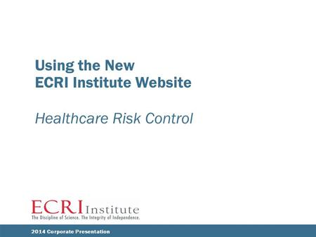 Using the New ECRI Institute Website Healthcare Risk Control ECRI INSTITUTE 2014 Corporate Presentation.