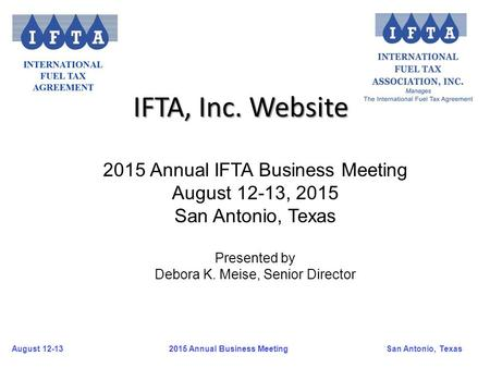 August 12-13San Antonio, Texas 2015 Annual Business Meeting IFTA, Inc. Website 2015 Annual IFTA Business Meeting August 12-13, 2015 San Antonio, Texas.