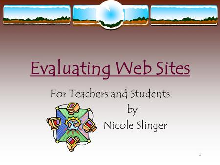 1 Evaluating Web Sites For Teachers and Students by Nicole Slinger.