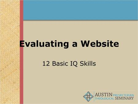 "Evaluating a Website 12 Basic IQ Skills. The four pillars of IQ! Find Retrieve Analyze Use Evaluating a web site is part of the ""Analyze"" area."
