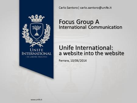 Carlo Santoro| Unife International: a website into the website Ferrara, 10/06/2014 Focus Group A International Communication.