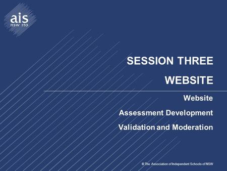 © The Association of Independent Schools of NSW SESSION THREE WEBSITE Website Assessment Development Validation and Moderation.