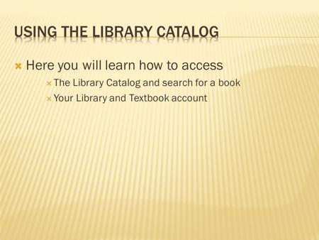  Here you will learn how to access  The Library Catalog and search for a book  Your Library and Textbook account.