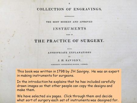 This book was written in 1798 by JH Savigny. He was an expert in making instruments for surgeons. In the introduction he explains that he has included.