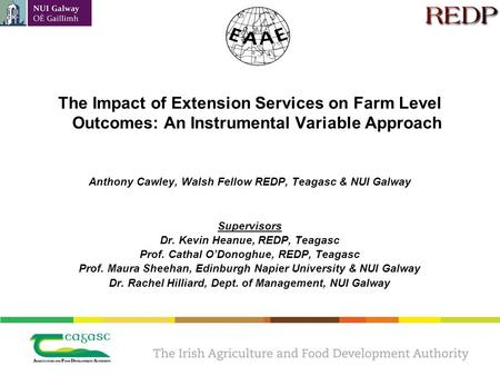 The Impact of Extension Services on Farm Level Outcomes: An Instrumental Variable Approach Anthony Cawley, Walsh Fellow REDP, Teagasc & NUI Galway Supervisors.