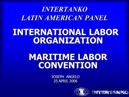 INTERTANKO LATIN AMERICAN PANEL INTERNATIONAL LABOR ORGANIZATION MARITIME LABOR CONVENTION JOSEPH ANGELO 25 APRIL 2006.