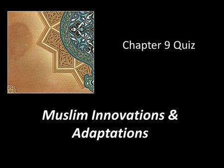 Chapter 9 Quiz Muslim Innovations & Adaptations. 1. Muslims showed an endless curiosity about the world. Which of these statements shows this is true?
