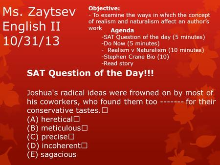 Ms. Zaytsev English II 10/31/13 Objective: - To examine the ways in which the concept of realism and naturalism affect an author's work Agenda -SAT Question.
