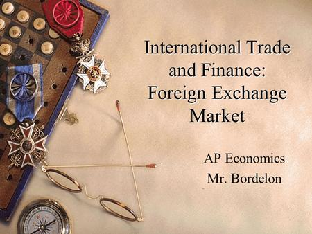 International Trade and Finance: Foreign Exchange Market AP Economics Mr. Bordelon.