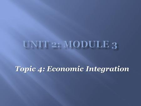 Topic 4: Economic Integration.  Economic integration  Economic integration is defined as the coming together of countries with the goal of increasing.
