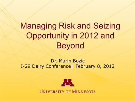Managing Risk and Seizing Opportunity in 2012 and Beyond Dr. Marin Bozic I-29 Dairy Conference │ February 8, 2012.