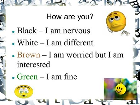 How are you? Black – I am nervous White – I am different Brown – I am worried but I am interested Green – I am fine.