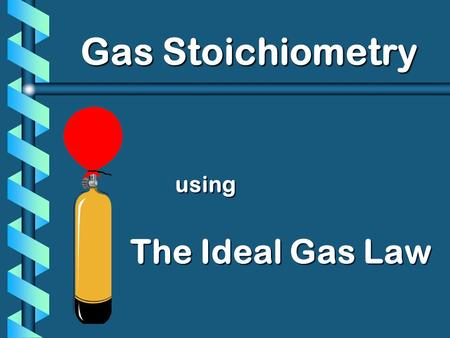 Using The Ideal Gas Law Gas Stoichiometry. PV T VnVn PV nT Ideal Gas Law = k UNIVERSAL GAS CONSTANT R=0.0821 L  atm/mol  K R=8.31 L  kPa/mol  K =