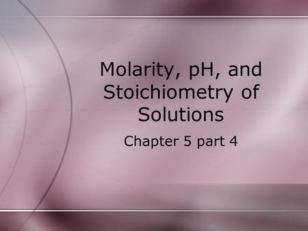 Molarity, pH, and Stoichiometry of Solutions Chapter 5 part 4.