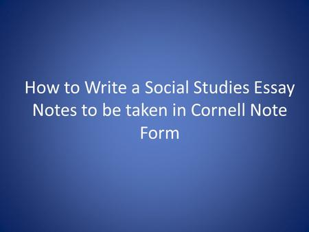 How to Write a Social Studies Essay Notes to be taken in Cornell Note Form.