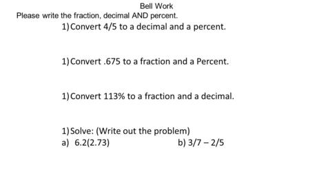 Bell Work Please write the fraction, decimal AND percent. 1)Convert 4/5 to a decimal and a percent. 1)Convert.675 to a fraction and a Percent. 1)Convert.