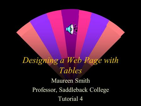 Designing a Web Page with Tables Maureen Smith Professor, Saddleback College Tutorial 4.