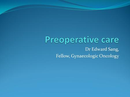 Dr Edward Sang, Fellow, Gynaecologic Oncology. Definitions Preoperative care: the patient management period during which time gynaecologic pathology,